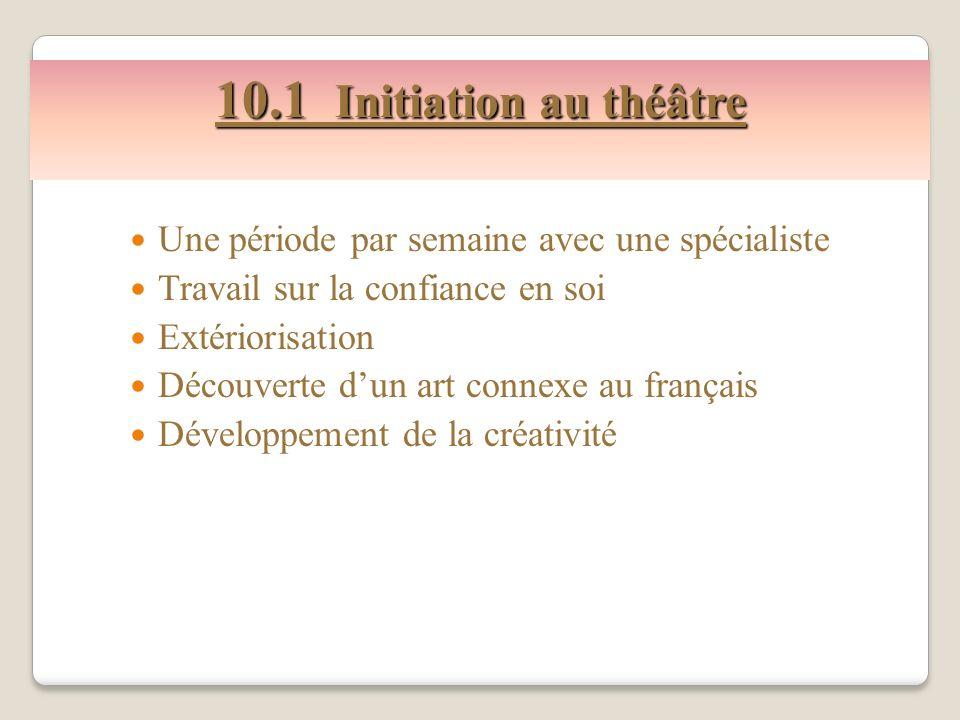 10.1 Initiation au théâtre Une période par semaine avec une spécialiste. Travail sur la confiance en soi.
