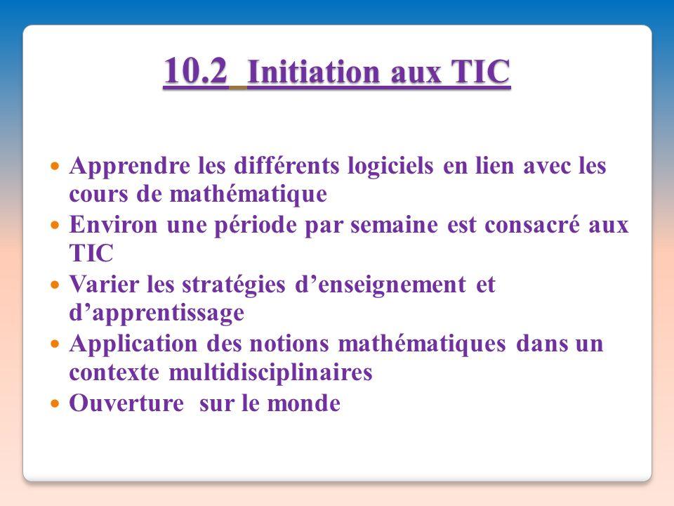 10.2 Initiation aux TIC Apprendre les différents logiciels en lien avec les cours de mathématique.