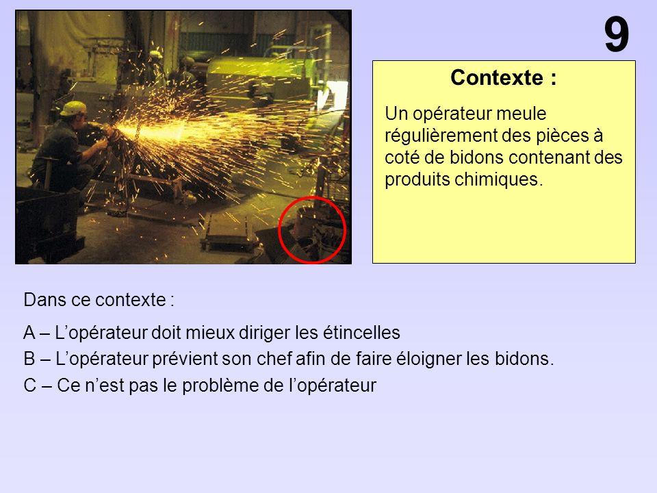9 Contexte : Un opérateur meule régulièrement des pièces à coté de bidons contenant des produits chimiques.