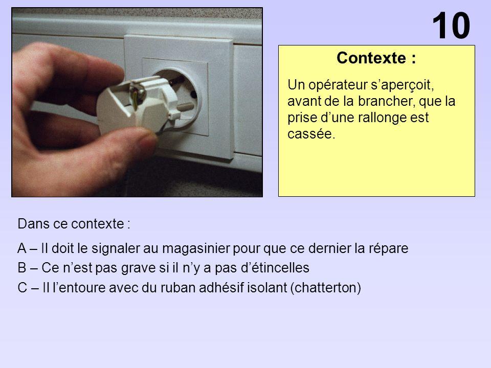 10 Contexte : Un opérateur s'aperçoit, avant de la brancher, que la prise d'une rallonge est cassée.