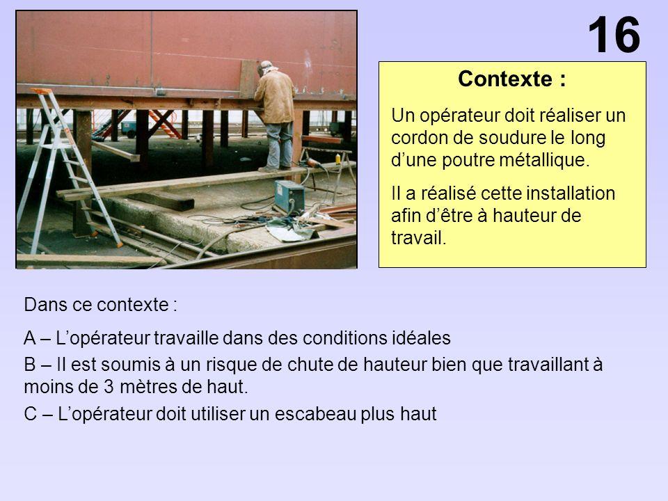 16 Contexte : Un opérateur doit réaliser un cordon de soudure le long d'une poutre métallique.