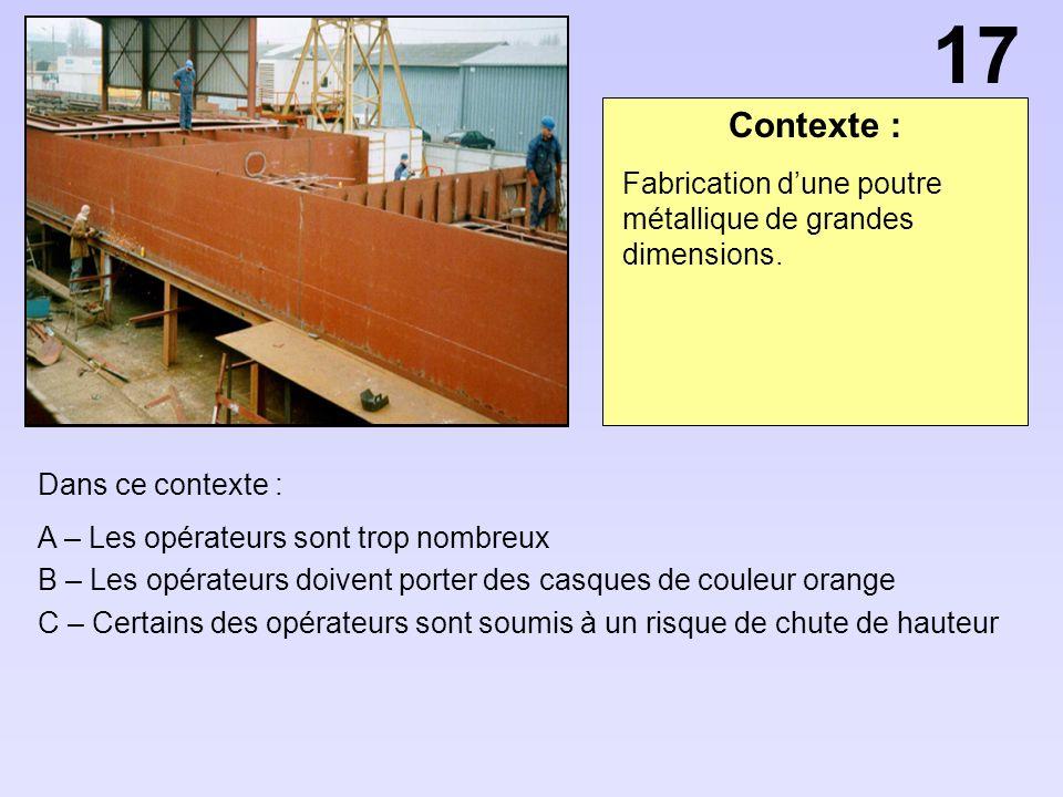 17 Contexte : Fabrication d'une poutre métallique de grandes dimensions. Dans ce contexte : A – Les opérateurs sont trop nombreux.