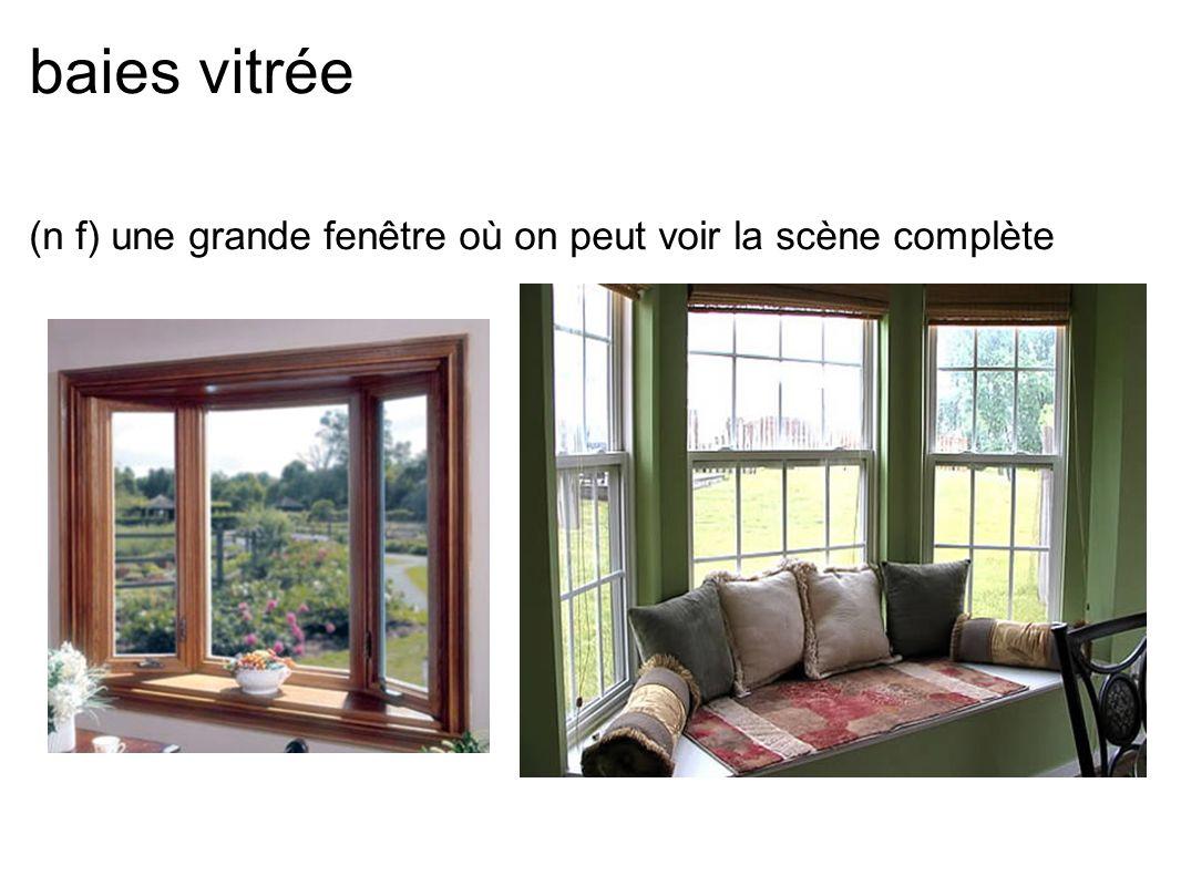 baies vitrée (n f) une grande fenêtre où on peut voir la scène complète