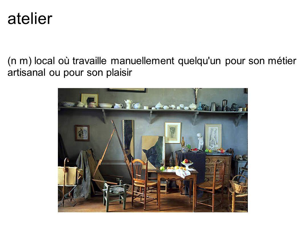 atelier (n m) local où travaille manuellement quelqu un pour son métier artisanal ou pour son plaisir.