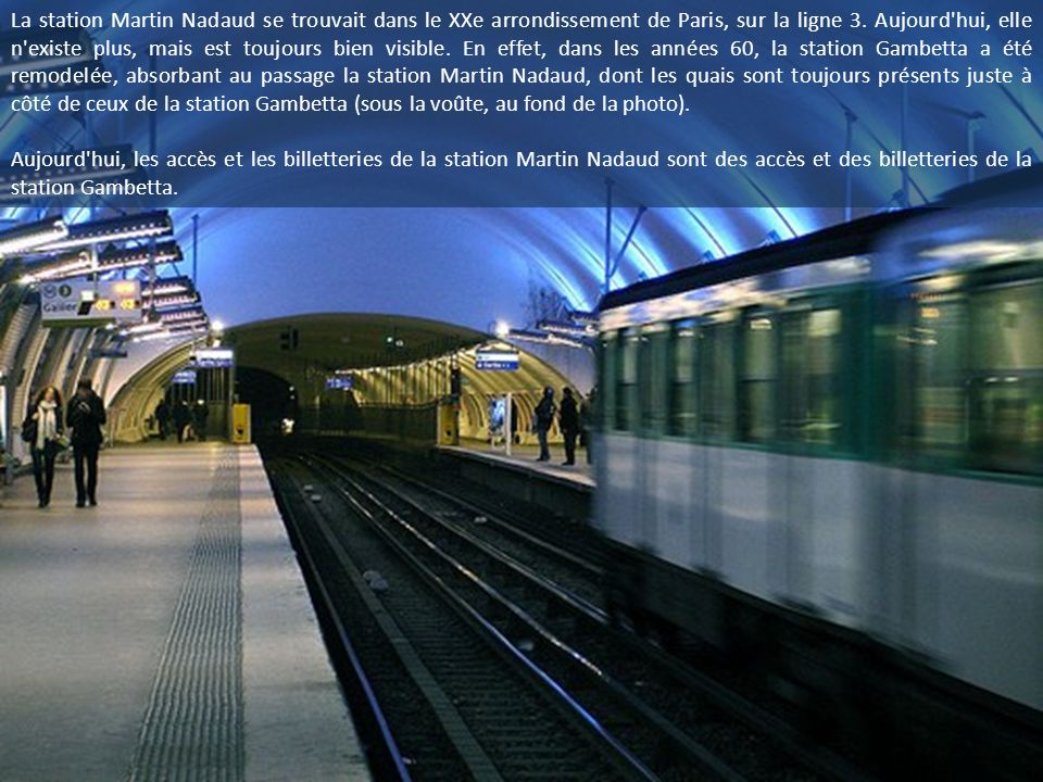 La station Martin Nadaud se trouvait dans le XXe arrondissement de Paris, sur la ligne 3. Aujourd hui, elle n existe plus, mais est toujours bien visible. En effet, dans les années 60, la station Gambetta a été remodelée, absorbant au passage la station Martin Nadaud, dont les quais sont toujours présents juste à côté de ceux de la station Gambetta (sous la voûte, au fond de la photo).