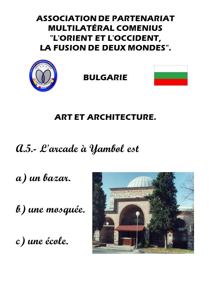A.5.- L arcade à Yambol est a) un bazar. b) une mosquée. c) une école.