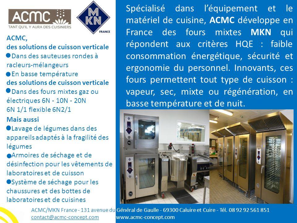 Spécialisé dans l'équipement et le matériel de cuisine, ACMC développe en France des fours mixtes MKN qui répondent aux critères HQE : faible consommation énergétique, sécurité et ergonomie du personnel. Innovants, ces fours permettent tout type de cuisson : vapeur, sec, mixte ou régénération, en basse température et de nuit.