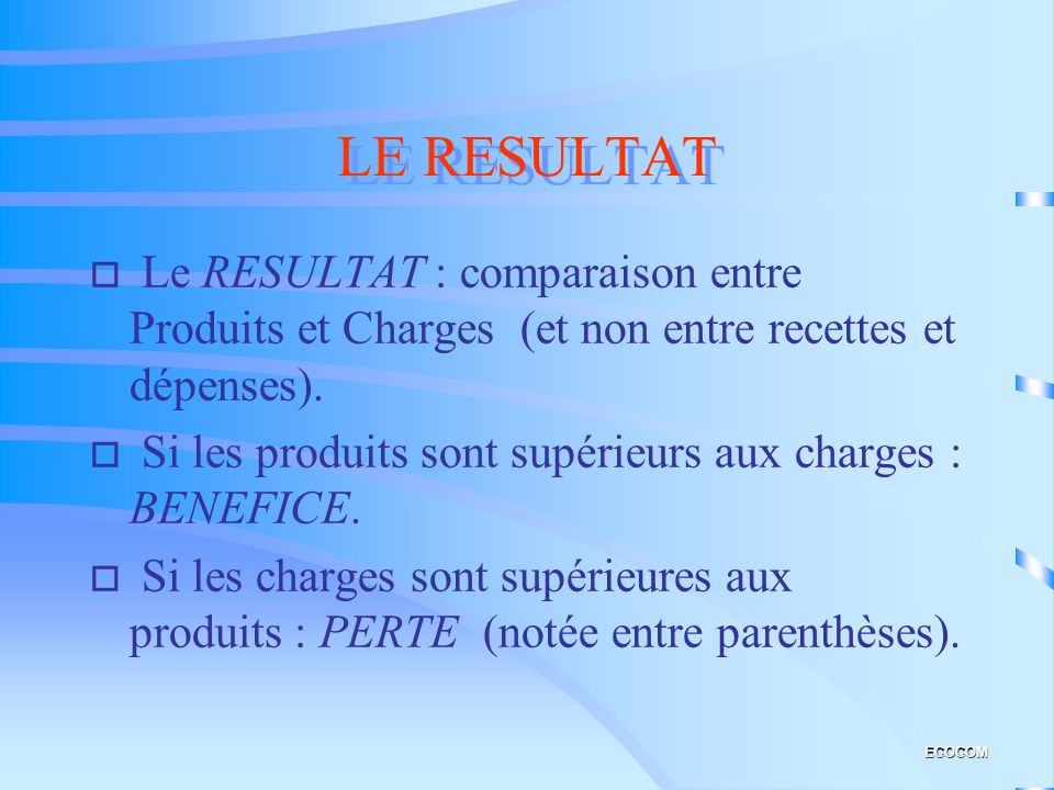 LE RESULTAT Le RESULTAT : comparaison entre Produits et Charges (et non entre recettes et dépenses).