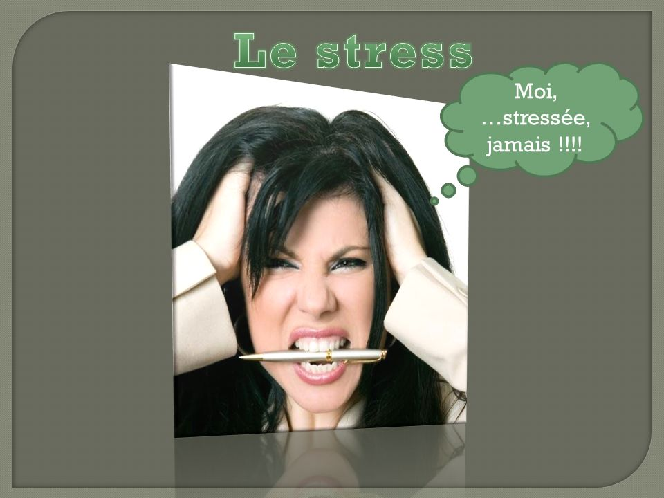 Le stress Moi, …stressée, jamais !!!!