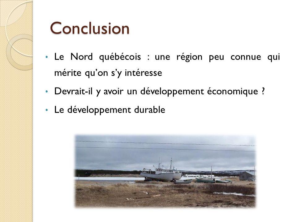 Conclusion Le Nord québécois : une région peu connue qui mérite qu'on s'y intéresse. Devrait-il y avoir un développement économique