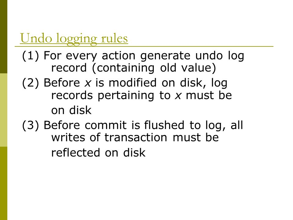 Undo logging rules (1) For every action generate undo log record (containing old value)