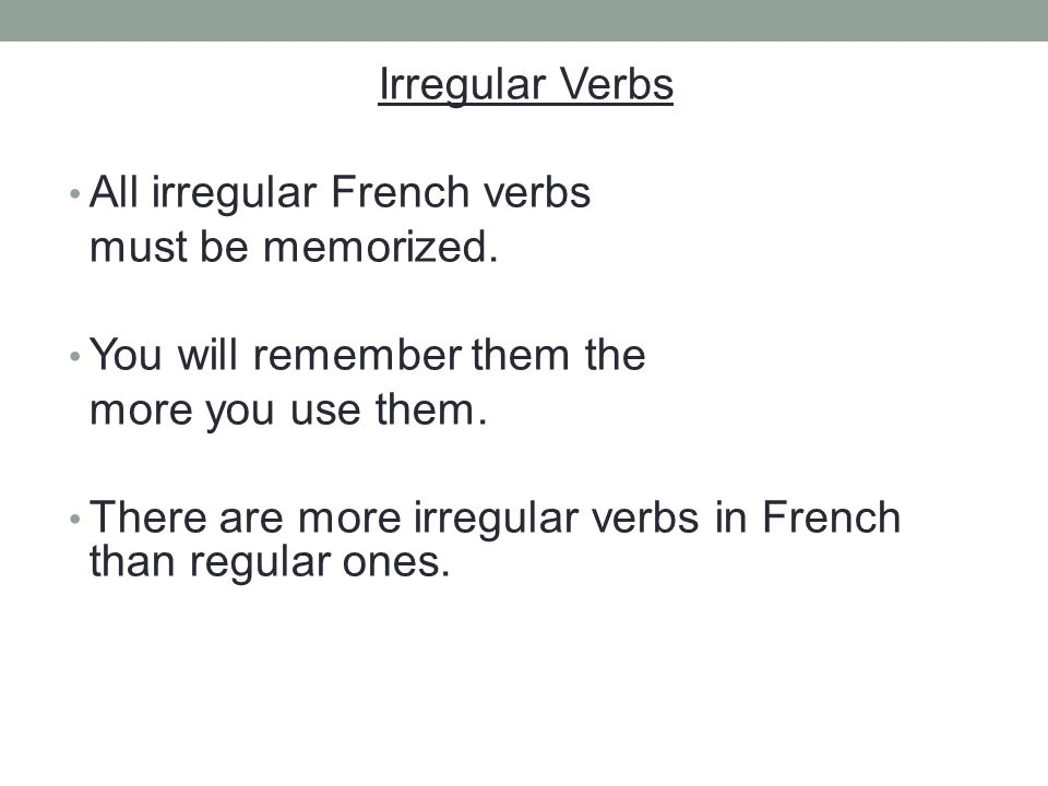 Irregular Verbs All irregular French verbs. must be memorized. You will remember them the. more you use them.