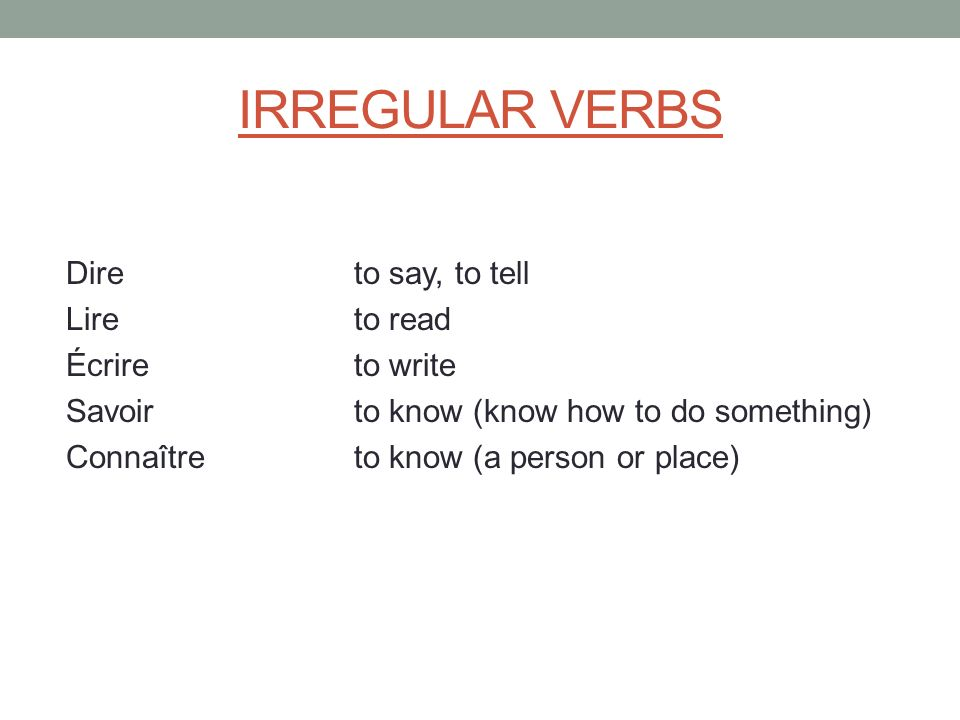 IRREGULAR VERBS Dire to say, to tell Lire to read Écrire to write Savoir to know (know how to do something) Connaître to know (a person or place)