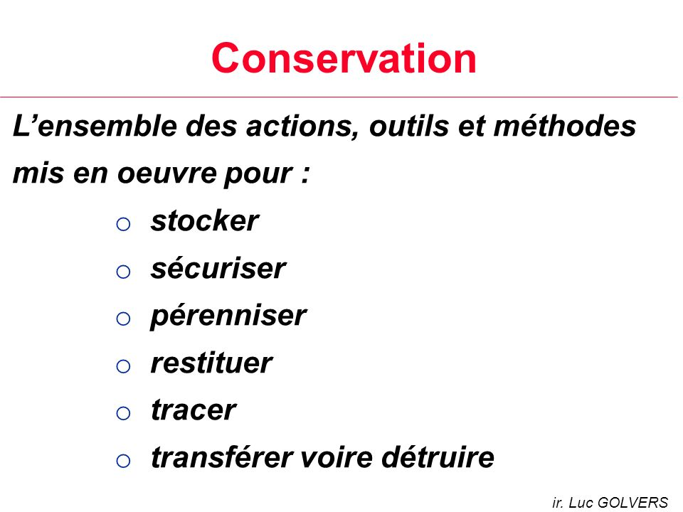 Conservation L'ensemble des actions, outils et méthodes mis en oeuvre pour : stocker. sécuriser. pérenniser.