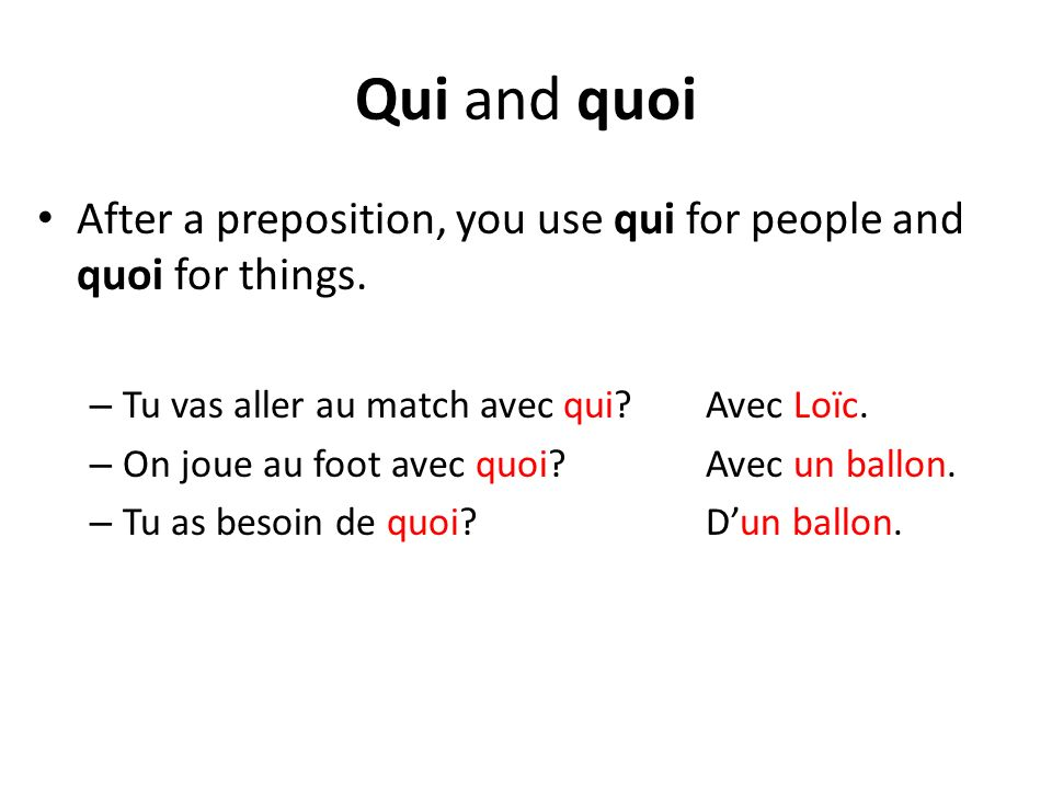 Qui and quoi After a preposition, you use qui for people and quoi for things. Tu vas aller au match avec qui Avec Loïc.