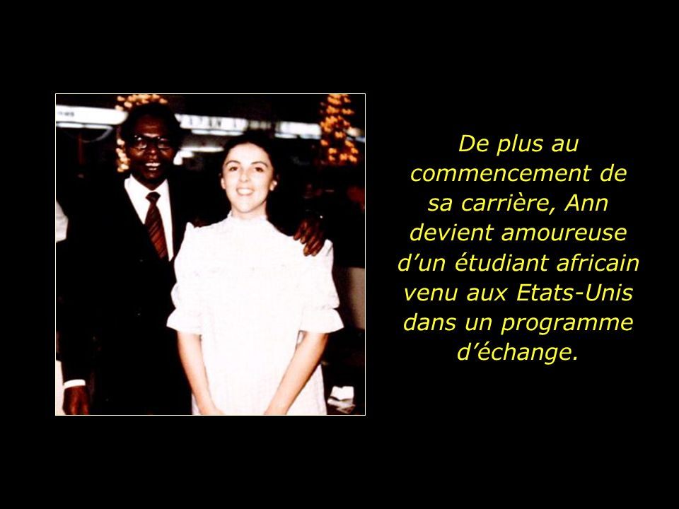 De plus au commencement de sa carrière, Ann devient amoureuse d'un étudiant africain venu aux Etats-Unis dans un programme d'échange.