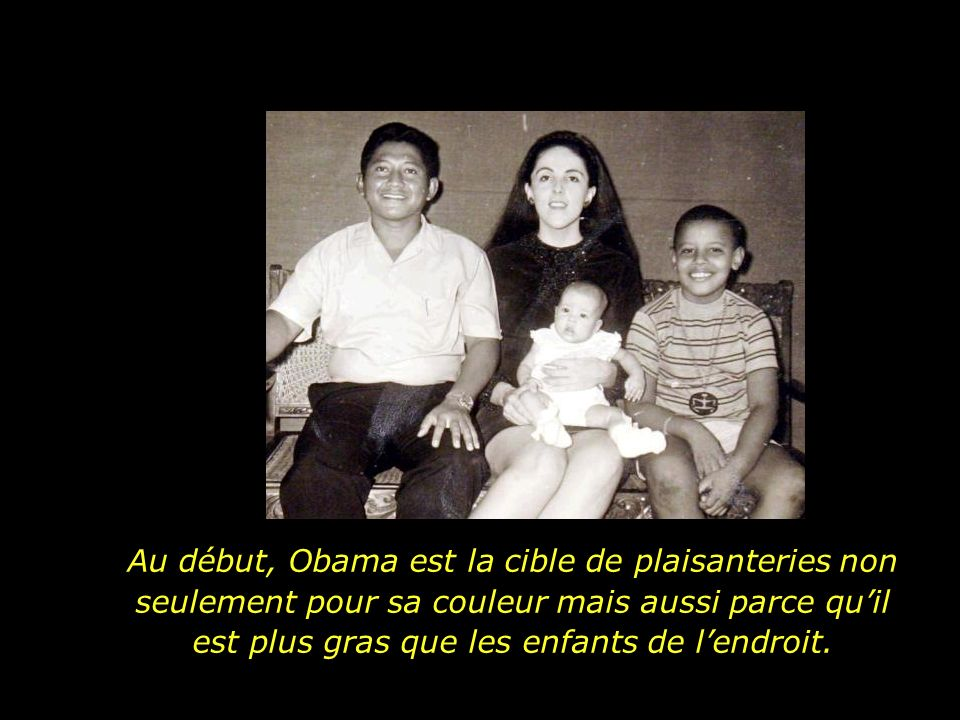Au début, Obama est la cible de plaisanteries non seulement pour sa couleur mais aussi parce qu'il est plus gras que les enfants de l'endroit.