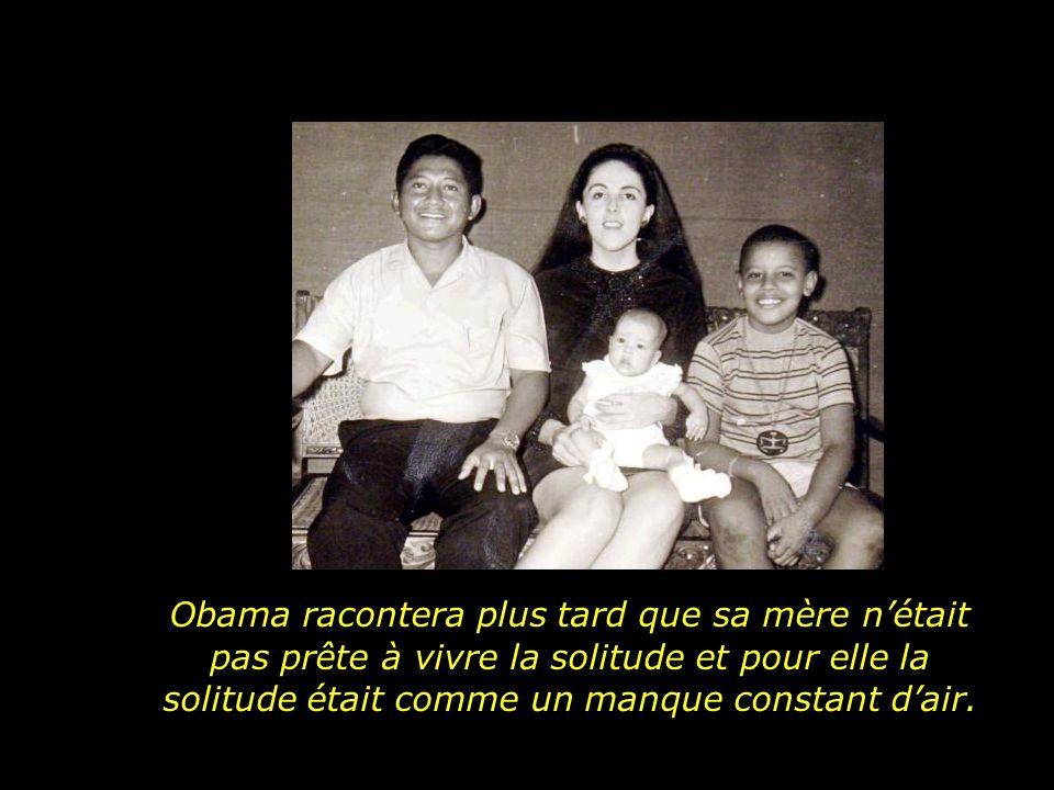 Obama racontera plus tard que sa mère n'était pas prête à vivre la solitude et pour elle la solitude était comme un manque constant d'air.