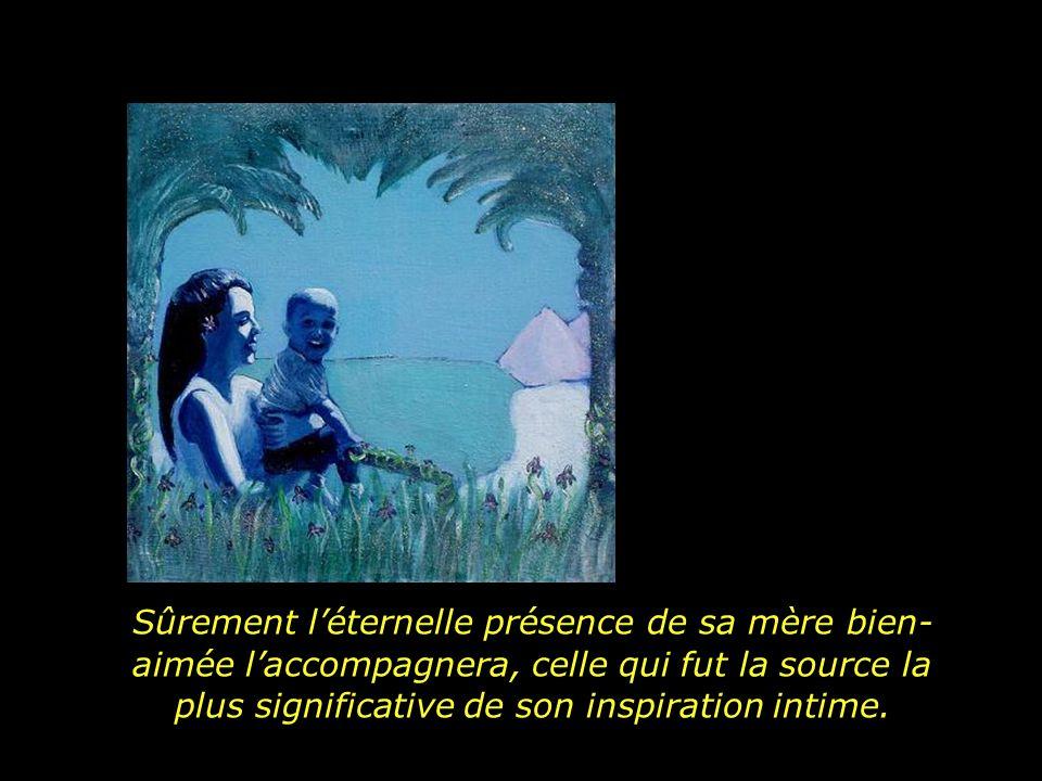 Sûrement l'éternelle présence de sa mère bien-aimée l'accompagnera, celle qui fut la source la plus significative de son inspiration intime.