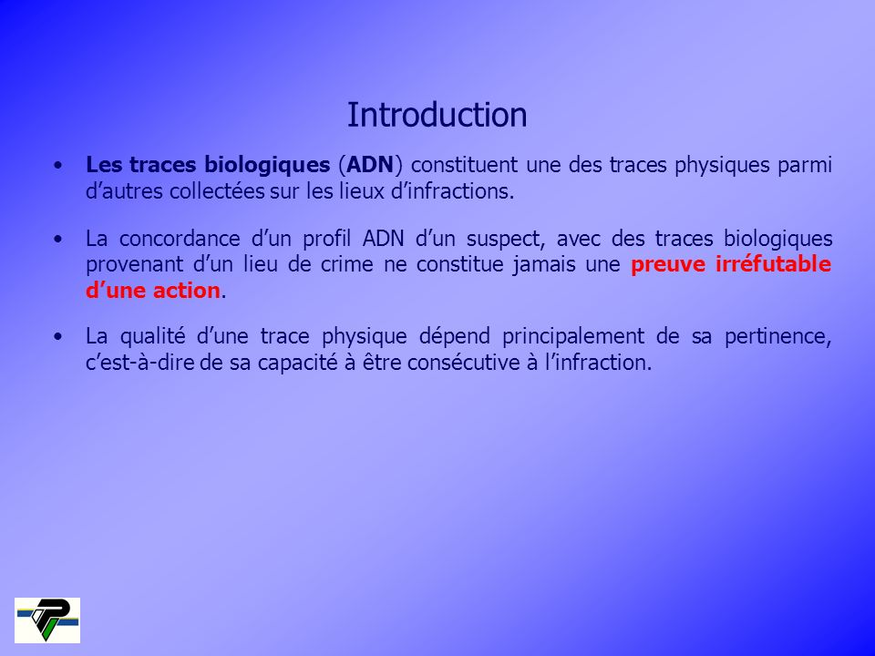 IntroductionLes traces biologiques (ADN) constituent une des traces physiques parmi d'autres collectées sur les lieux d'infractions.