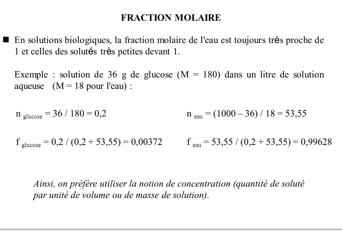FRACTION MOLAIRE En solutions biologiques, la fraction molaire de l eau est toujours très proche de 1 et celles des solutés très petites devant 1.