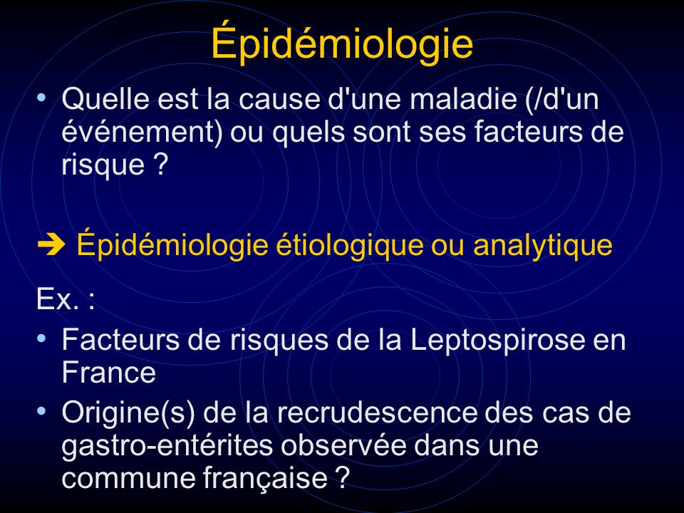 Épidémiologie Quelle est la cause d une maladie (/d un événement) ou quels sont ses facteurs de risque