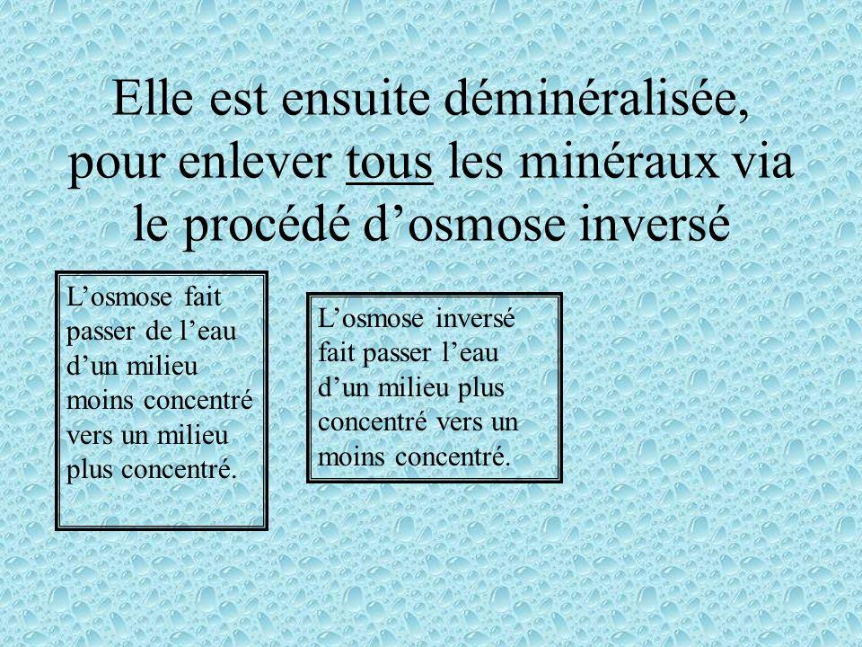 Elle est ensuite déminéralisée, pour enlever tous les minéraux via le procédé d'osmose inversé