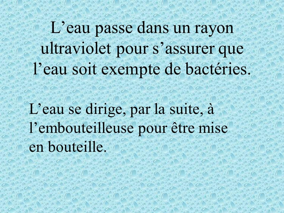 L'eau passe dans un rayon ultraviolet pour s'assurer que l'eau soit exempte de bactéries.