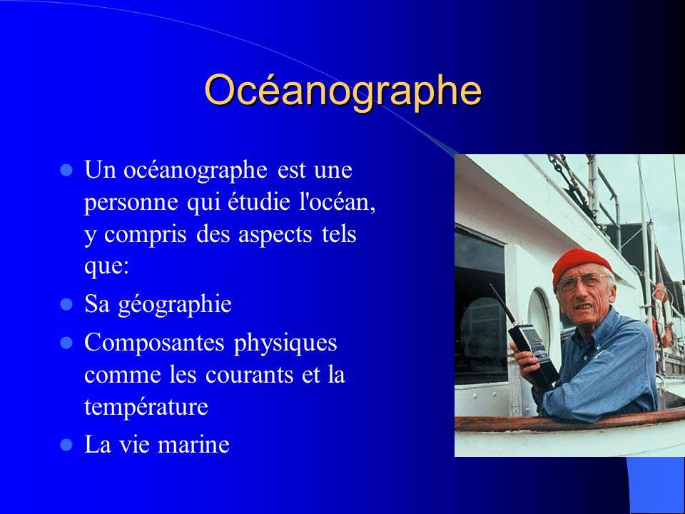 Océanographe Un océanographe est une personne qui étudie l océan, y compris des aspects tels que: Sa géographie.