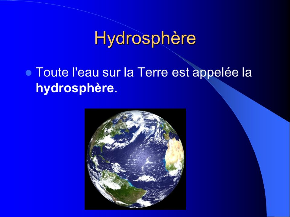 Hydrosphère Toute l eau sur la Terre est appelée la hydrosphère.