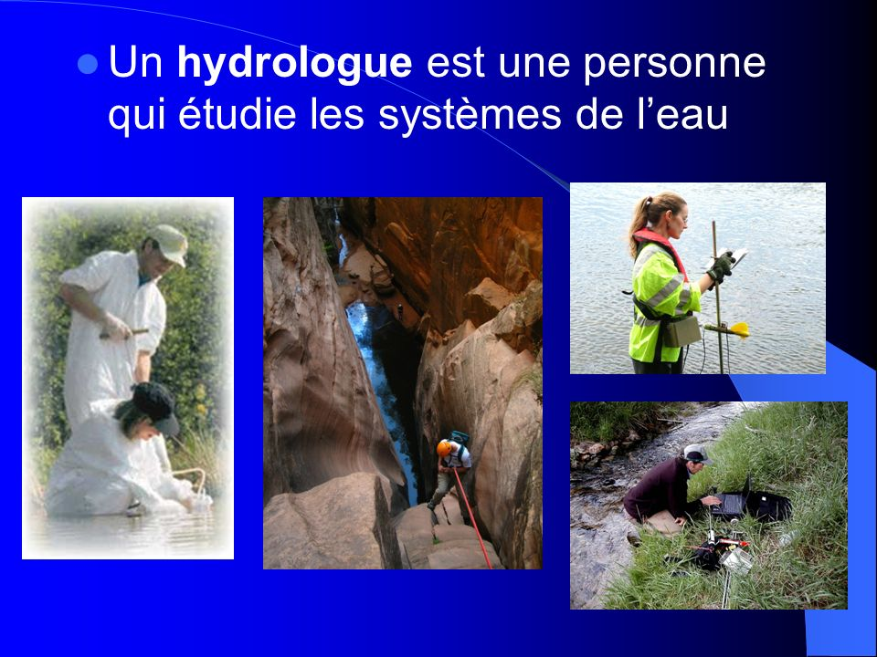 Un hydrologue est une personne qui étudie les systèmes de l'eau