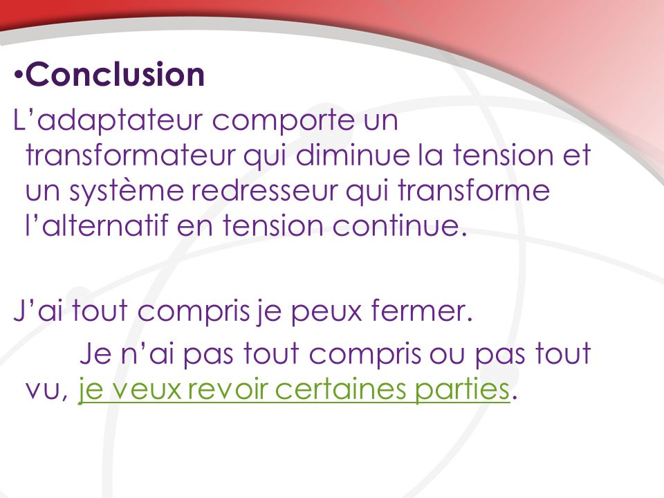 Conclusion L'adaptateur comporte un transformateur qui diminue la tension et un système redresseur qui transforme l'alternatif en tension continue.