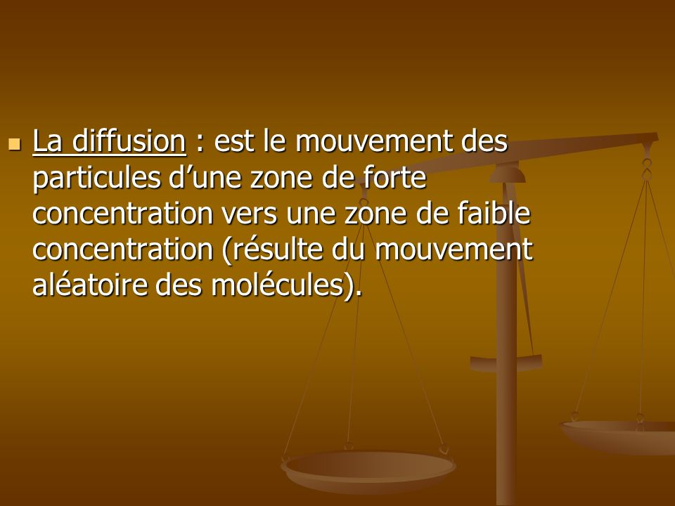 La diffusion : est le mouvement des particules d'une zone de forte concentration vers une zone de faible concentration (résulte du mouvement aléatoire des molécules).