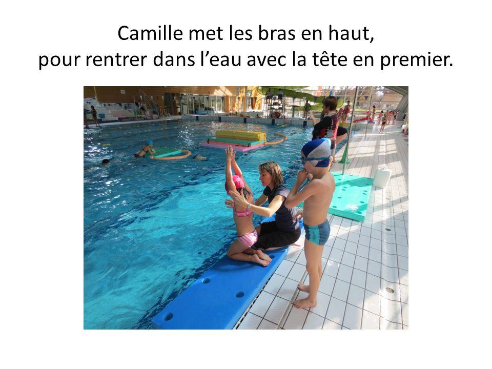 Camille met les bras en haut, pour rentrer dans l'eau avec la tête en premier.