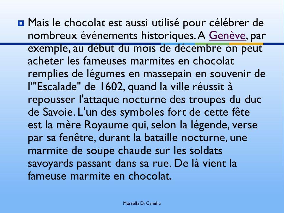 Mais le chocolat est aussi utilisé pour célébrer de nombreux événements historiques. A Genève, par exemple, au début du mois de décembre on peut acheter les fameuses marmites en chocolat remplies de légumes en massepain en souvenir de l Escalade de 1602, quand la ville réussit à repousser l attaque nocturne des troupes du duc de Savoie. L un des symboles fort de cette fête est la mère Royaume qui, selon la légende, verse par sa fenêtre, durant la bataille nocturne, une marmite de soupe chaude sur les soldats savoyards passant dans sa rue. De là vient la fameuse marmite en chocolat.