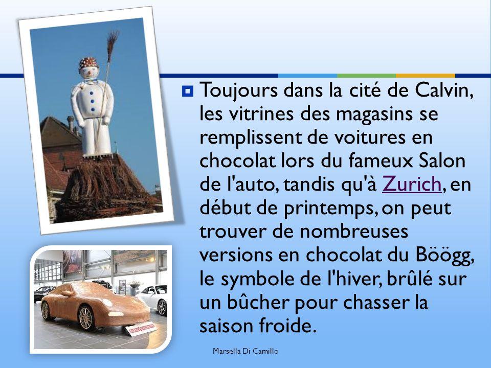 Toujours dans la cité de Calvin, les vitrines des magasins se remplissent de voitures en chocolat lors du fameux Salon de l auto, tandis qu à Zurich, en début de printemps, on peut trouver de nombreuses versions en chocolat du Böögg, le symbole de l hiver, brûlé sur un bûcher pour chasser la saison froide.