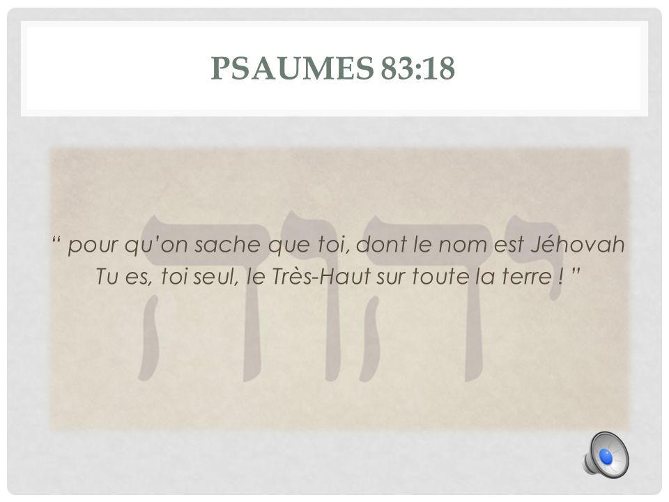 PSAUMES 83:18 pour qu'on sache que toi, dont le nom est Jéhovah Tu es, toi seul, le Très-Haut sur toute la terre .