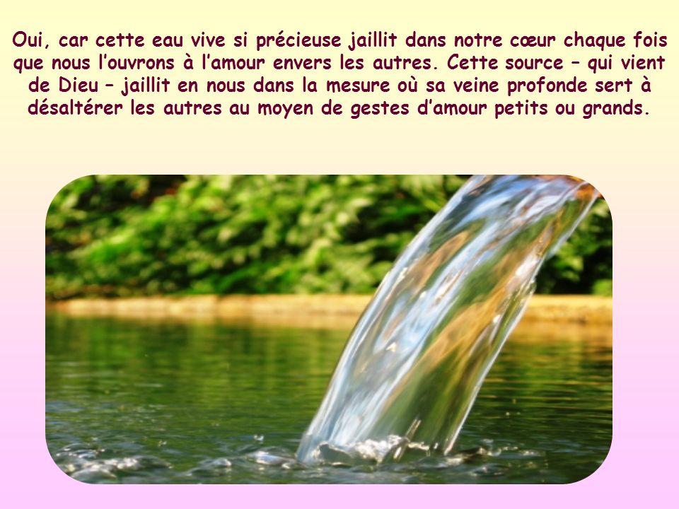 Oui, car cette eau vive si précieuse jaillit dans notre cœur chaque fois que nous l'ouvrons à l'amour envers les autres.