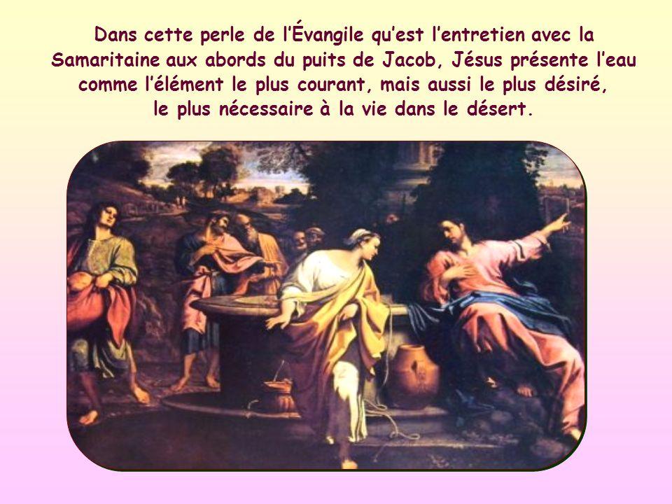 Dans cette perle de l'Évangile qu'est l'entretien avec la Samaritaine aux abords du puits de Jacob, Jésus présente l'eau comme l'élément le plus courant, mais aussi le plus désiré, le plus nécessaire à la vie dans le désert.