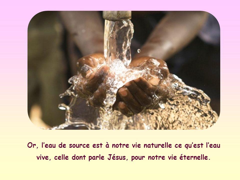 Or, l'eau de source est à notre vie naturelle ce qu'est l'eau vive, celle dont parle Jésus, pour notre vie éternelle.