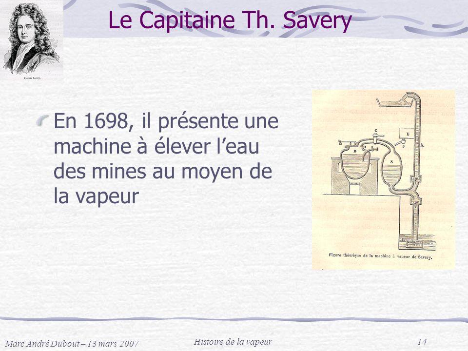 Le Capitaine Th. Savery En 1698, il présente une machine à élever l'eau des mines au moyen de la vapeur.