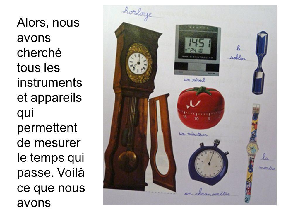 Alors, nous avons cherché tous les instruments et appareils qui permettent de mesurer le temps qui passe.