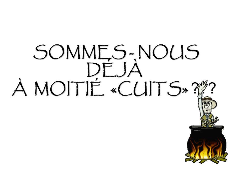 SOMMES - NOUS DÉJÀ À MOITIÉ «CUITS»