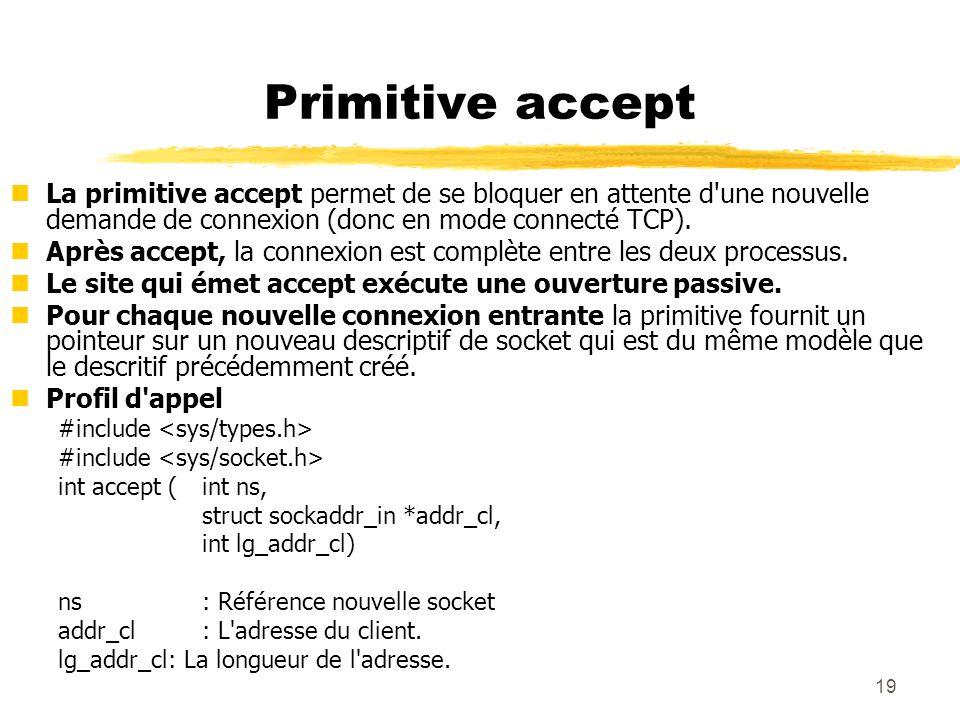 Primitive accept La primitive accept permet de se bloquer en attente d une nouvelle demande de connexion (donc en mode connecté TCP).