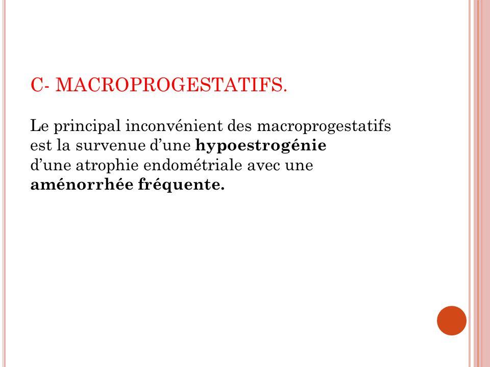 C- MACROPROGESTATIFS. Le principal inconvénient des macroprogestatifs est la survenue d'une hypoestrogénie.