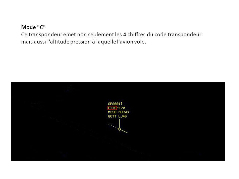 Mode C Ce transpondeur émet non seulement les 4 chiffres du code transpondeur mais aussi l altitude pression à laquelle l avion vole.