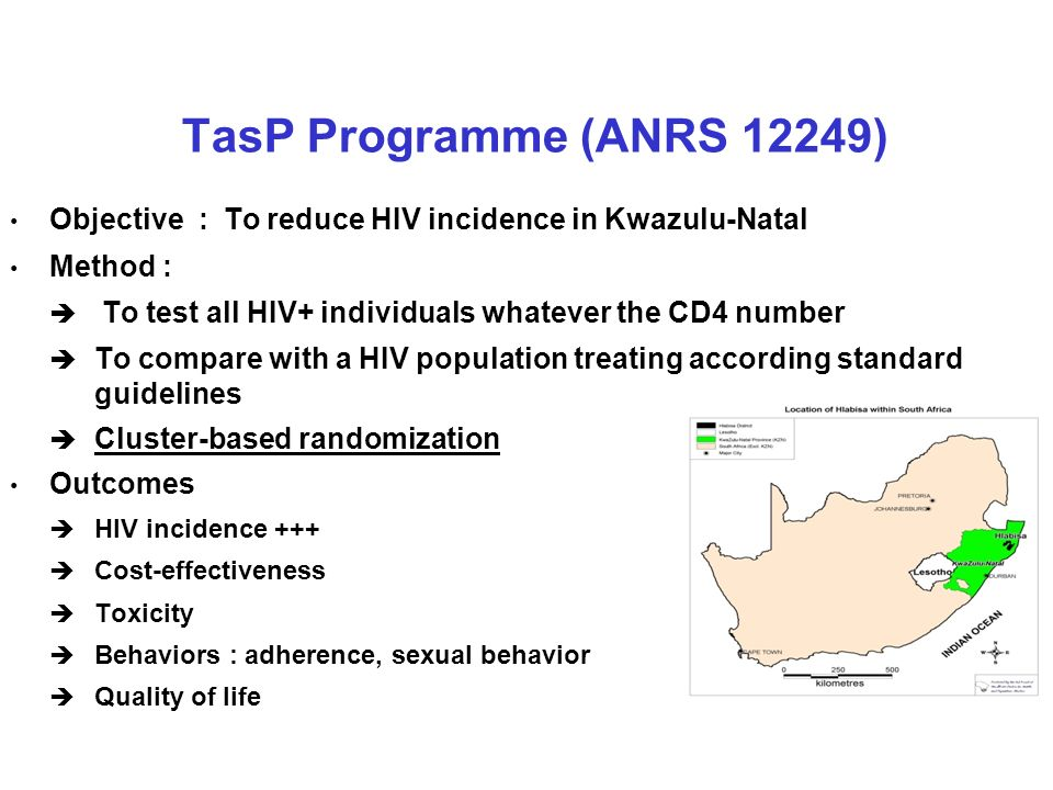 TasP Programme (ANRS 12249) Objective : To reduce HIV incidence in Kwazulu-Natal. Method : To test all HIV+ individuals whatever the CD4 number.