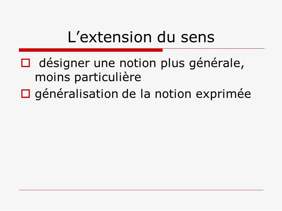 L'extension du sens désigner une notion plus générale, moins particulière.