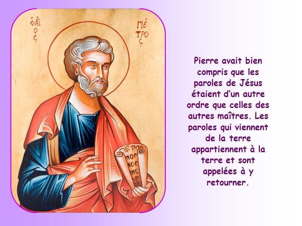 Pierre avait bien compris que les paroles de Jésus étaient d'un autre ordre que celles des autres maîtres.