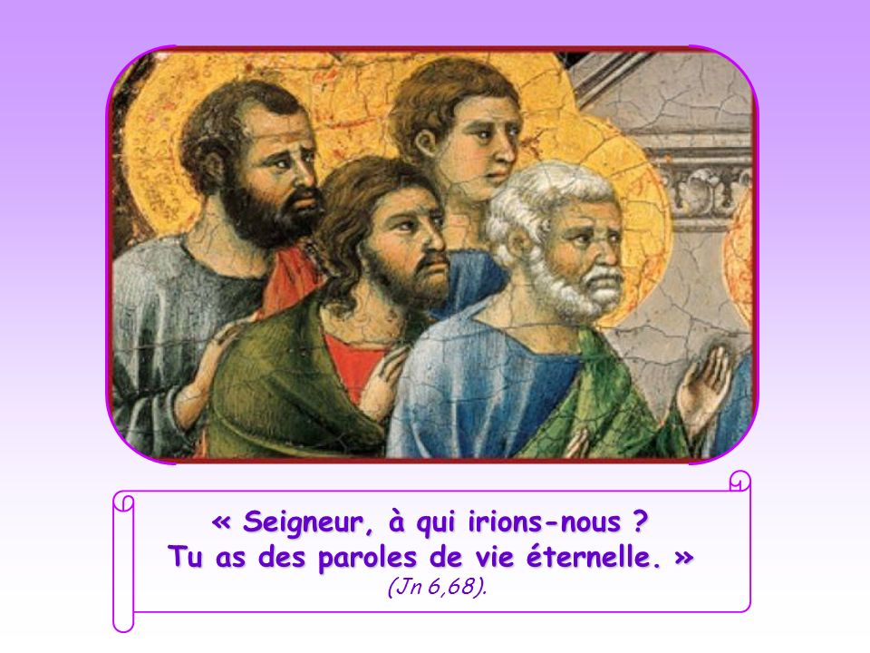 « Seigneur, à qui irions-nous. Tu as des paroles de vie éternelle